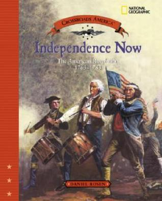 Independence Now: The American Revolution 1763 - 1783 Daniel Rosen