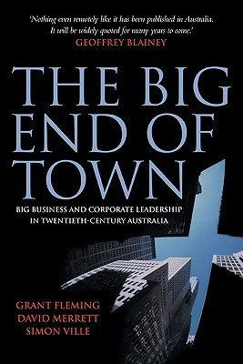 The Big End of Town: Big Business and Corporate Leadership in Twentieth-Century Australia Grant Fleming