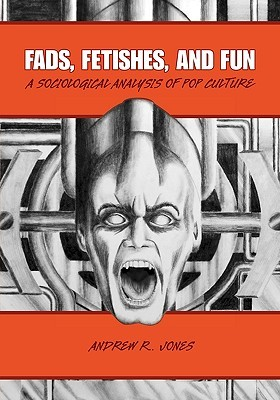 Fads, Fetishes, and Fun: A Sociological Analysis of Pop Culture  by  Andrew R. Jones
