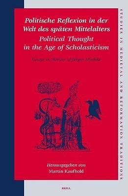 Politische Reflexion In der Welt Des Spaten Mittelalters/Political Thought In The Age Of Scholasticism: Essays In Honour Of Jurgen Miethke Martin Kaufhold