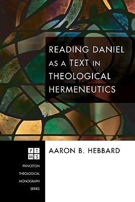 Reading Daniel as a Text in Theological Hermeneutics  by  Aaron B. Hebbard