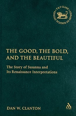 The Good, the Bold, and the Beautiful: The Story of Susanna and Its Renaissance Interpretations (The Library of Hebrew Bible/Old Testament Studies)  by  Dan W. Clanton