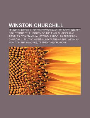 Winston Churchill: Jennie Churchill, Eiserner Vorhang, Belagerung Der Sidney Street, a History of the English-Speaking Peoples  by  Books LLC