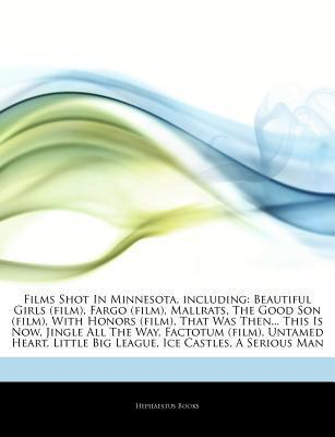 Films Shot In Minnesota, including: Beautiful Girls (film), Fargo (film), Mallrats, The Good Son (film), With Honors (film), That Was Then... This Is Now, Jingle All The Way, Factotum (film), Untamed Heart, Little Big League, Ice Castles, A Serious Man  by  Hephaestus Books