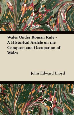 Wales Under Roman Rule: A Historical Article on the Conquest and Occupation of Wales  by  John Edward Lloyd