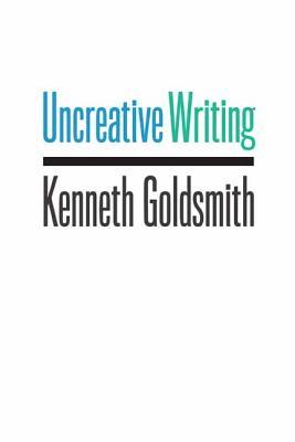 Uncreative Writing: Managing Language in the Digital Age Kenneth Goldsmith