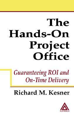 The Hands-On Project Office: Guaranteeing Roi and On-Time Delivery Richard M. Kesner
