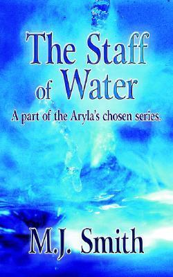 The Staff of Water: A Part of the Arylas Chosen Series  by  M.J. Smith