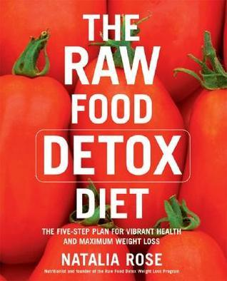 The Raw Food Detox Diet: The Five-Step Plan for Vibrant Health and Maximum Weight Loss Natalia Rose