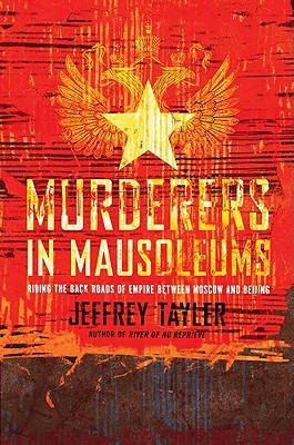 Murderers in Mausoleums: Riding the Back Roads of Empire Between Moscow and Beijing  by  Jeffrey Tayler