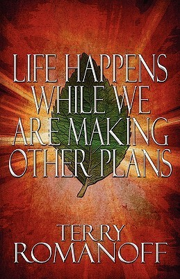 Life Happens While We Are Making Other Plans  by  Terry Romanoff