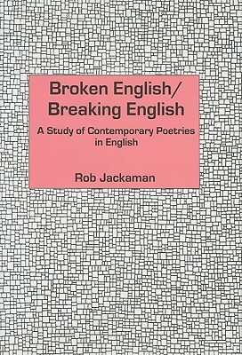 Broken English/Breaking English: A Study of Contemporary Poetries in English Rob Jackaman