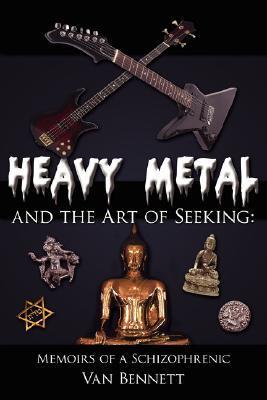 Heavy Metal and the Art of Seeking: Memoirs of a Schizophrenic Van Bennett