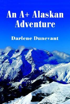 An A+ Alaskan Adventure  by  darlene dunevant
