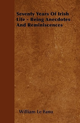 Seventy Years of Irish Life - Being Anecdotes and Reminiscences  by  William Richard Le Fanu