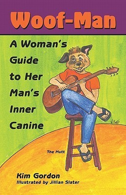 Woof-Man: A Womans Guide to Her Mans Inner Canine Kim E. Gordon