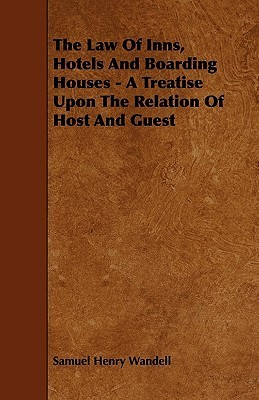 The Law of Inns, Hotels and Boarding Houses - A Treatise Upon the Relation of Host and Guest Samuel Henry Wandell