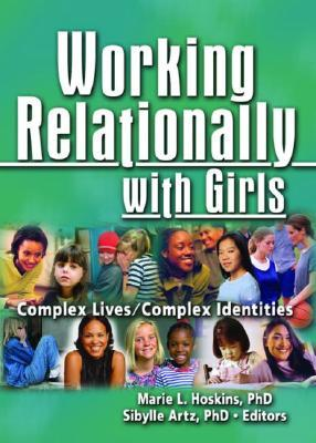 Working Relationally With Girls: Complex Lives/complex Indentities (Monographic Separates from Child & Youth Services) (Monographic Separates from Child & Youth Services) Marie L. Hoskins