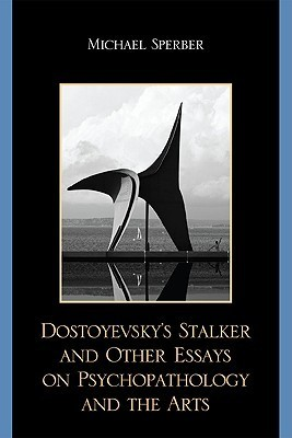 Dostoyevskys Stalker and Other Essays on Psychopathology and the Arts Michael Sperber