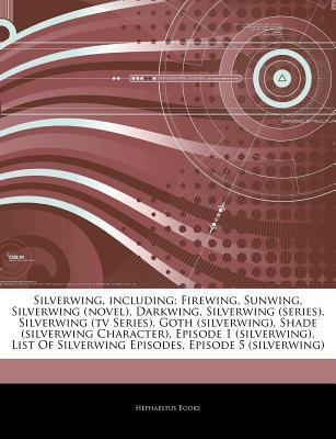 Silverwing, including: Firewing, Sunwing, Silverwing (novel), Darkwing, Silverwing (series), Silverwing (tv Series), Goth (silverwing), Shade (silverwing Character), Episode 1 (silverwing), List Of Silverwing Episodes, Episode 5 (silverwing)  by  Hephaestus Books
