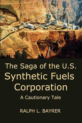 The Saga of the U.S. Synthetic Fuels Corporation: A Cautionary Tale Ralph L. Bayrer
