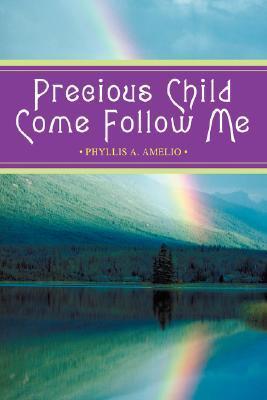 Precious Child Come Follow Me Phyllis A. Amelio