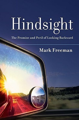 Hindsight: The Promise and Peril of Looking Backward Mark Freeman
