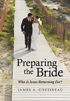 Preparing the Bride: Who Is Jesus Returning For? James A. Cousineau