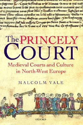 The Princely Court: Medieval Courts and Culture in North-West Europe, 1270-1380 Malcolm Vale