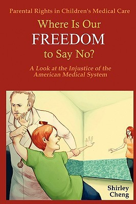 Parental Rights in Childrens Medical Care: Where Is Our Freedom to Say No? a Look at the Injustice of the American Medical System Shirley Cheng