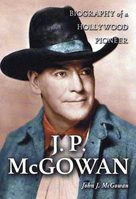 J.P. McGowan: Biography of a Hollywood Pioneer John J. McGowan