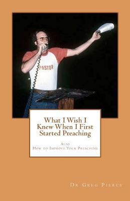 What I Wish I Knew When I First Started Preaching Greg Pierce