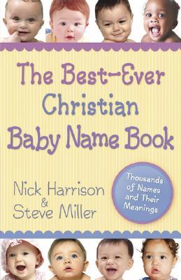 The Best-Ever Christian Baby Name Book: Thousands of Names and Their Meanings Nick Harrison