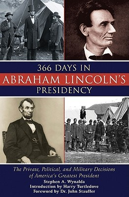 366 Days in Abraham Lincolns Presidency: The Private, Political, and Military Decisions of Americas Greatest President Stephen A. Wynalda