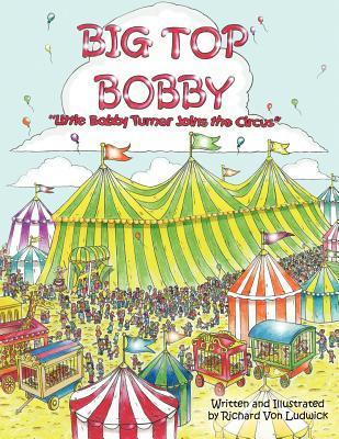 Big Top Bobby: Little Bobby Turner Joins the Circus Rick Von Ludwick