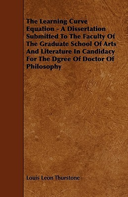 The Learning Curve Equation - A Dissertation Submitted to the Faculty of the Graduate School of Arts and Literature in Candidacy for the Dgree of Doct  by  Louis Leon Thurstone