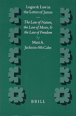 Logos and Law in the Letter of James: The Law of Nature, the Law of Moses and the Law of Freedom Matt A. Jackson-McCabe