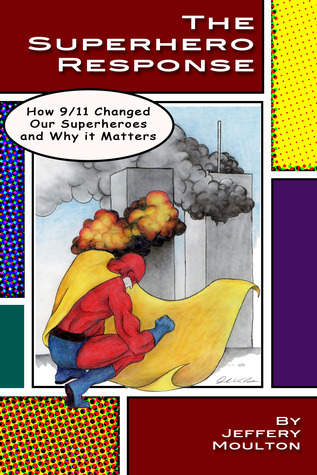 The Superhero Response: How 9/11 Changed Our Superheroes and Why It Matters  by  Jeffery Moulton