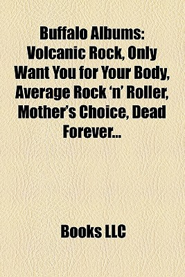 Buffalo Albums: Volcanic Rock, Only Want You for Your Body, Average Rock n Roller, Mothers Choice, Dead Forever...  by  Books LLC