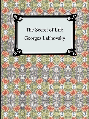 The Secret of Life  by  Georges Lakhovsky