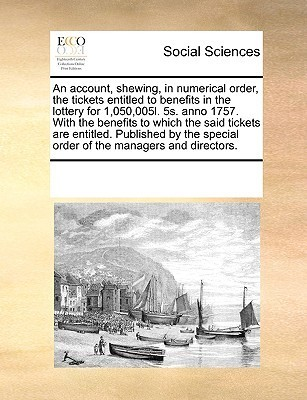 An account, shewing, in numerical order, the tickets entitled to benefits in the lottery for 1,050,005l. 5s. anno 1757. With the benefits to which the said tickets are entitled. Published the special order of the managers and directors. by Various