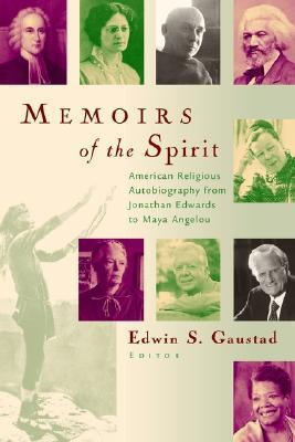 Memoirs of the Spirit: American Religious Autobiography from Jonathan Edwards to Maya Angelou  by  Edwin S. Gaustad