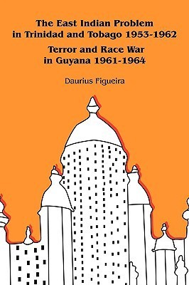 The East Indian Problem in Trinidad and Tobago 1953-1962 Terror and Race War in Guyana 1961-1964  by  Daurius Figueira