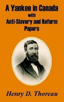 A Yankee in Canada with Anti-Slavery and Reform Papers Henry David Thoreau