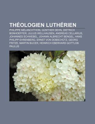 Th Ologien Luth Rien: Philippe M Lanchthon, G Nther Dehn, Dietrich Bonhoeffer, Julius Wellhausen, Andreas Cellarius, Johannes Schwebel  by  Books LLC