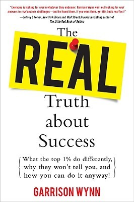 Real Truth about Success: What the Top 1% Do Differently, Why They Wont Tell You, and How You Can Do It Anyway!: What the Top 1% Do Differently Garrison Wynn