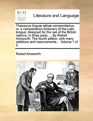 Thesaurus lingu latin compendiarius: or, a compendious dictionary of the Latin tongue: designed for the use of the British nations: In three parts. ... By Robert Ainsworth. The fourth edition, with many additions and improvements... Volume 1 of 2  by  Robert Ainsworth