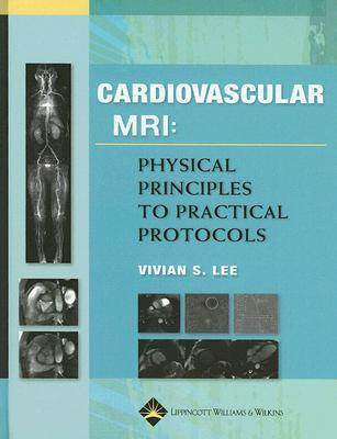 Cardiovascular MR Imaging: Physical Principles to Practical Protocols  by  Vivian S Lee
