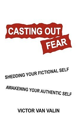 Casting Out Fear: Shedding Your Fictional Self - Awakening Your Authentic Self Victor Van Valin