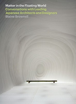 Matter in the Floating World: Conversations with Leading Japanese Architects & Designers Blaine Brownell